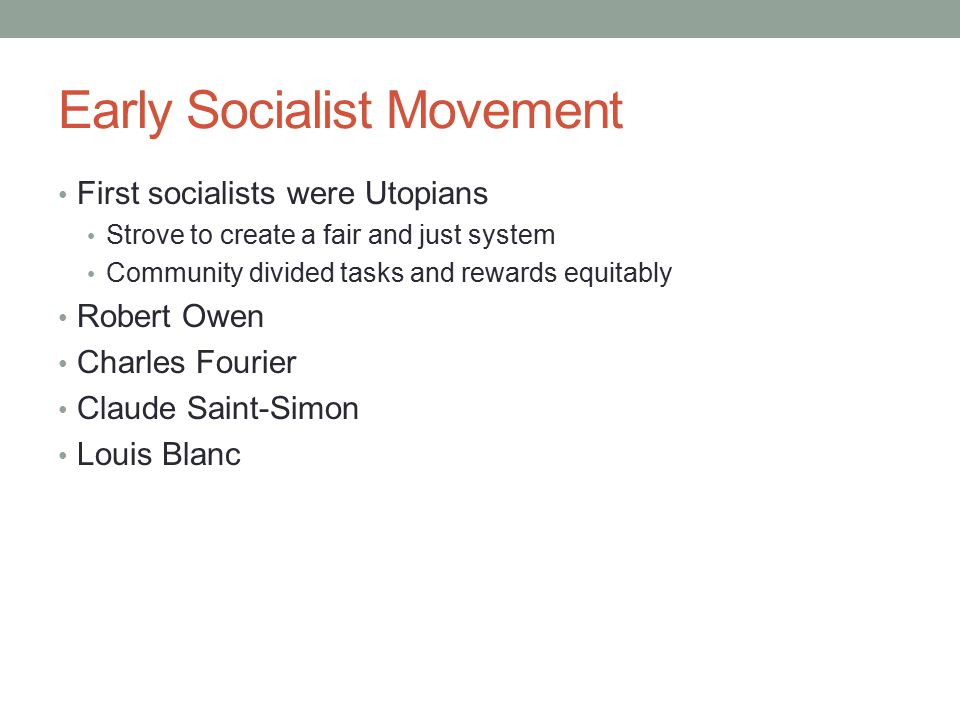 Early Socialist Movement First socialists were Utopians Strove to create a fair and just system Community divided tasks and rewards equitably Robert O