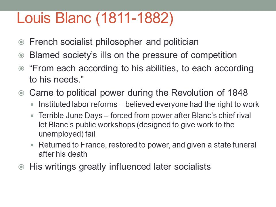 Louis Blanc (1811-1882)  French socialist philosopher and politician  Blamed society's ills on the pressure of competition  From each according to his abilities, to each according to his needs.  Came to political power during the Revolution of 1848 Instituted labor reforms – believed everyone had the right to work Terrible June Days – forced from power after Blanc's chief rival let Blanc's public workshops (designed to give work to the unemployed) fail Returned to France, restored to power, and given a state funeral after his death  His writings greatly influenced later socialists