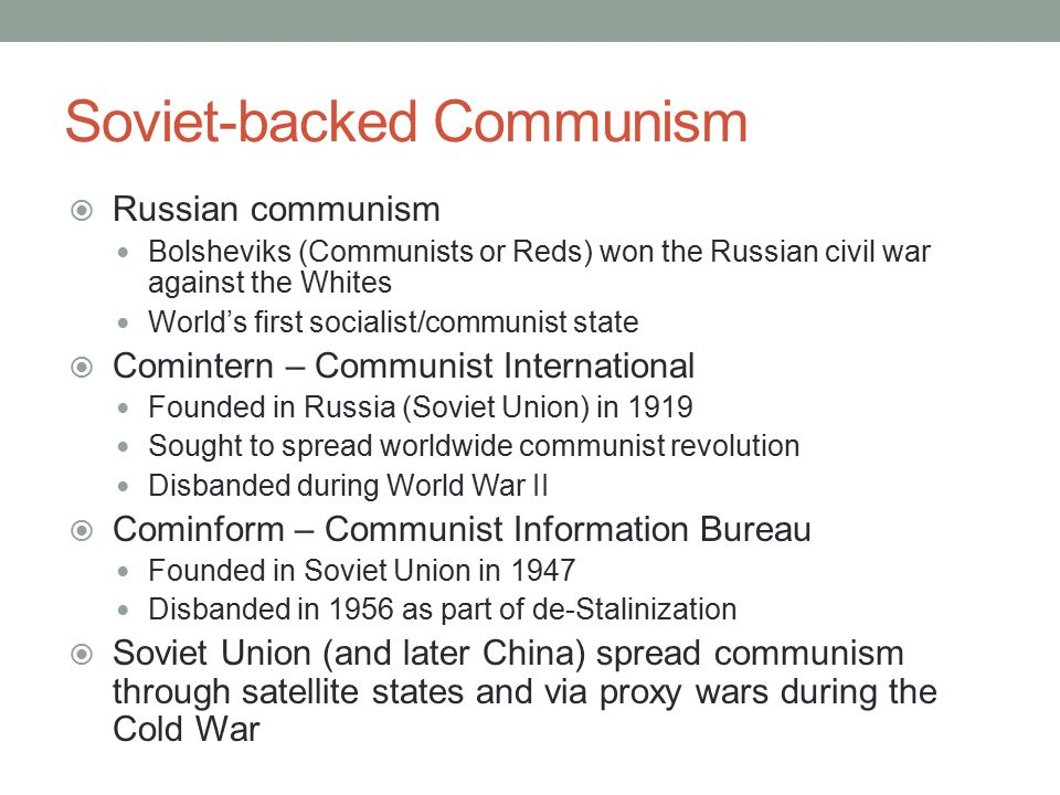 Soviet-backed Communism  Russian communism Bolsheviks (Communists or Reds) won the Russian civil war against the Whites World's first socialist/communist state  Comintern – Communist International Founded in Russia (Soviet Union) in 1919 Sought to spread worldwide communist revolution Disbanded during World War II  Cominform – Communist Information Bureau Founded in Soviet Union in 1947 Disbanded in 1956 as part of de-Stalinization  Soviet Union (and later China) spread communism through satellite states and via proxy wars during the Cold War