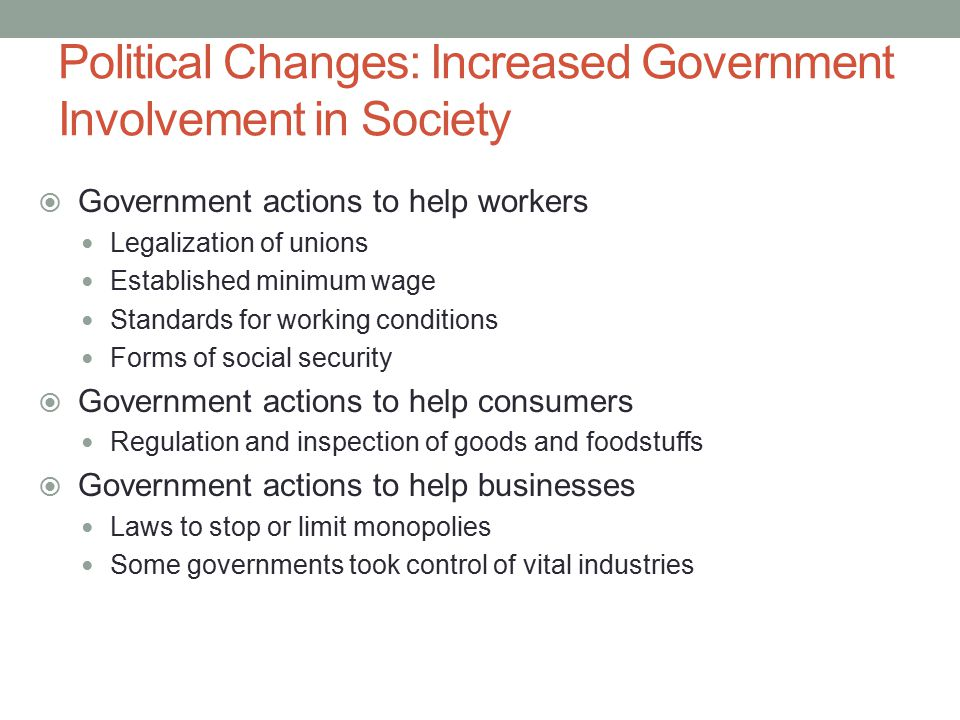Political Changes: Increased Government Involvement in Society  Government actions to help workers Legalization of unions Established minimum wage St