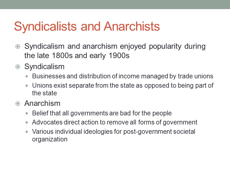 Syndicalists and Anarchists  Syndicalism and anarchism enjoyed popularity during the late 1800s and early 1900s  Syndicalism Businesses and distribution of income managed by trade unions Unions exist separate from the state as opposed to being part of the state  Anarchism Belief that all governments are bad for the people Advocates direct action to remove all forms of government Various individual ideologies for post-government societal organization
