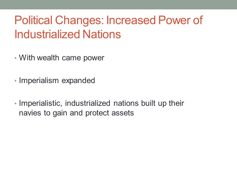 Political Changes: Increased Power of Industrialized Nations With wealth came power Imperialism expanded Imperialistic, industrialized nations built u