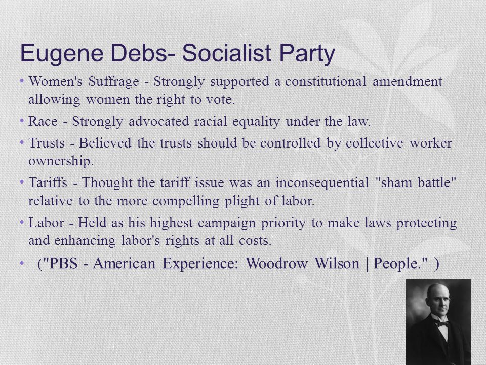 Eugene Debs- Socialist Party Women's Suffrage - Strongly supported a constitutional amendment allowing women the right to vote. Race - Strongly advoca