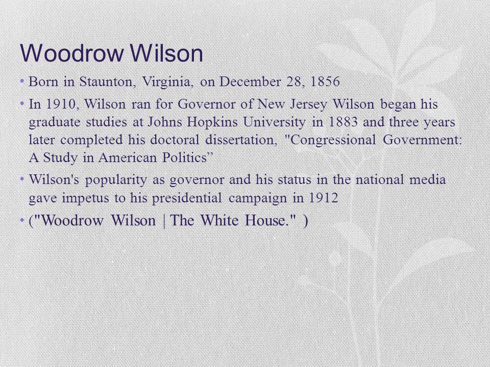 Woodrow Wilson Born in Staunton, Virginia, on December 28, 1856 In 1910, Wilson ran for Governor of New Jersey Wilson began his graduate studies at Jo