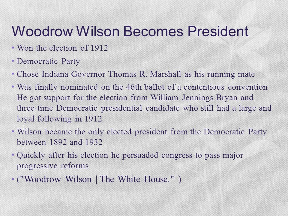 Woodrow Wilson Becomes President Won the election of 1912 Democratic Party Chose Indiana Governor Thomas R. Marshall as his running mate Was finally n