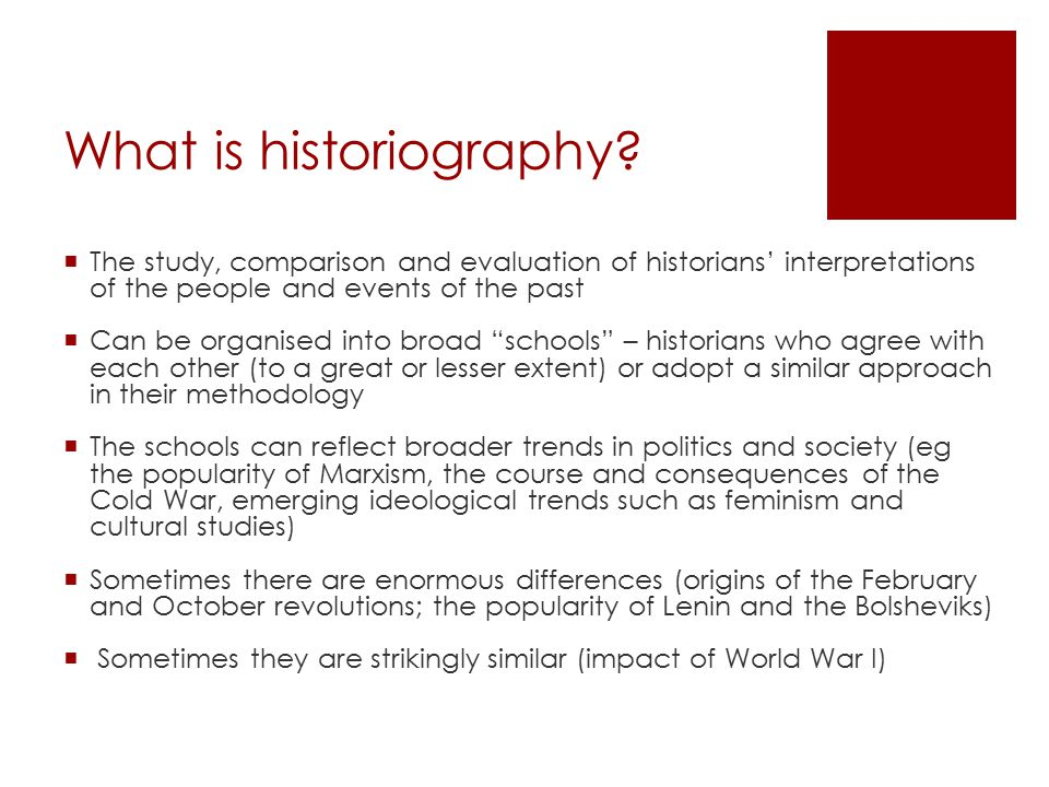 What is historiography?  The study, comparison and evaluation of historians' interpretations of the people and events of the past  Can be organised
