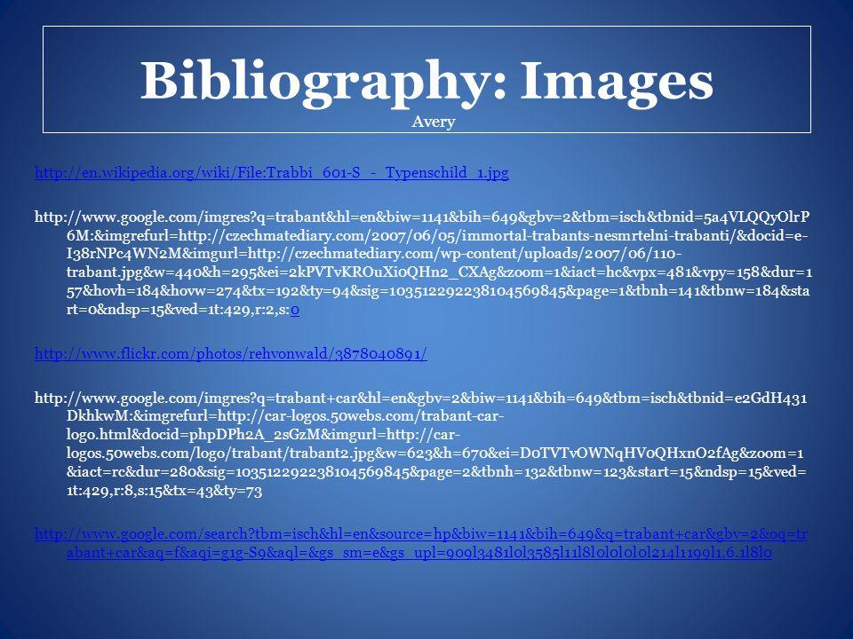 Bibliography: Images http://en.wikipedia.org/wiki/File:Trabbi_601-S_-_Typenschild_1.jpg http://www.google.com/imgres q=trabant&hl=en&biw=1141&bih=649&gbv=2&tbm=isch&tbnid=5a4VLQQyOlrP 6M:&imgrefurl=http://czechmatediary.com/2007/06/05/immortal-trabants-nesmrtelni-trabanti/&docid=e- I38rNPc4WN2M&imgurl=http://czechmatediary.com/wp-content/uploads/2007/06/110- trabant.jpg&w=440&h=295&ei=2kPVTvKROuXi0QHn2_CXAg&zoom=1&iact=hc&vpx=481&vpy=158&dur=1 57&hovh=184&hovw=274&tx=192&ty=94&sig=103512292238104569845&page=1&tbnh=141&tbnw=184&sta rt=0&ndsp=15&ved=1t:429,r:2,s:00 http://www.flickr.com/photos/rehvonwald/3878040891/ http://www.google.com/imgres q=trabant+car&hl=en&gbv=2&biw=1141&bih=649&tbm=isch&tbnid=e2GdH431 DkhkwM:&imgrefurl=http://car-logos.50webs.com/trabant-car- logo.html&docid=phpDPh2A_2sGzM&imgurl=http://car- logos.50webs.com/logo/trabant/trabant2.jpg&w=623&h=670&ei=D0TVTvOWNqHV0QHxnO2fAg&zoom=1 &iact=rc&dur=280&sig=103512292238104569845&page=2&tbnh=132&tbnw=123&start=15&ndsp=15&ved= 1t:429,r:8,s:15&tx=43&ty=73 http://www.google.com/search tbm=isch&hl=en&source=hp&biw=1141&bih=649&q=trabant+car&gbv=2&oq=tr abant+car&aq=f&aqi=g1g-S9&aql=&gs_sm=e&gs_upl=909l3481l0l3585l11l8l0l0l0l0l214l1199l1.6.1l8l0 Avery