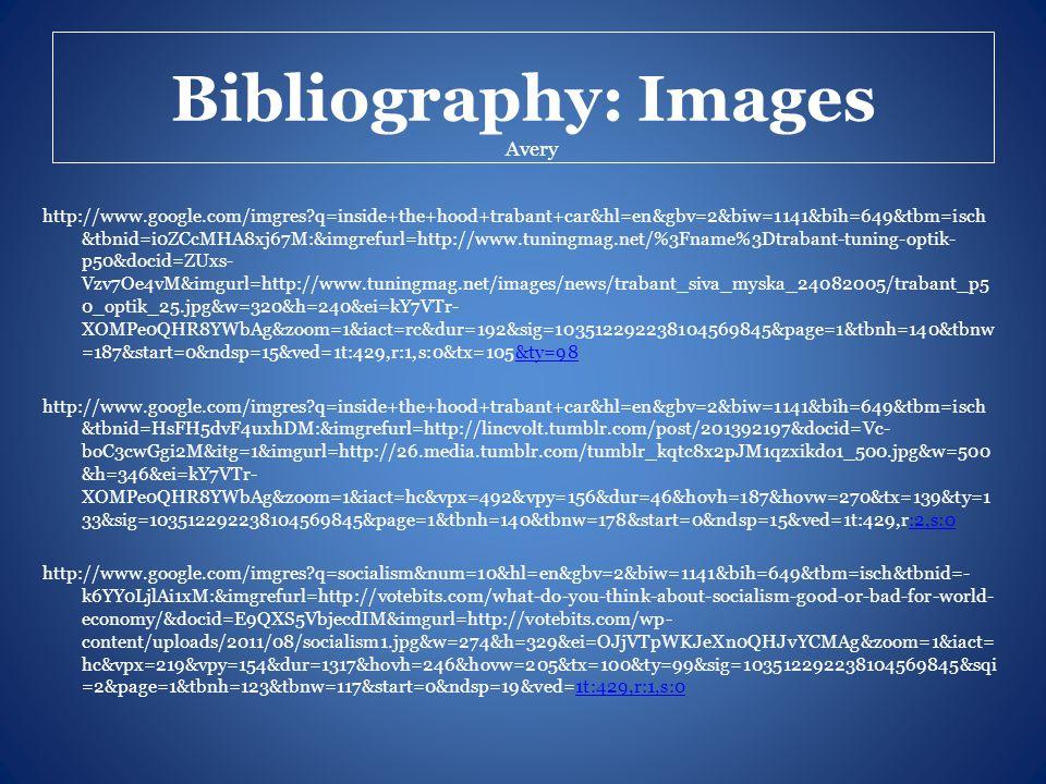 Bibliography: Images http://www.google.com/imgres q=inside+the+hood+trabant+car&hl=en&gbv=2&biw=1141&bih=649&tbm=isch &tbnid=i0ZCcMHA8xj67M:&imgrefurl=http://www.tuningmag.net/%3Fname%3Dtrabant-tuning-optik- p50&docid=ZUxs- Vzv7Oe4vM&imgurl=http://www.tuningmag.net/images/news/trabant_siva_myska_24082005/trabant_p5 0_optik_25.jpg&w=320&h=240&ei=kY7VTr- XOMPe0QHR8YWbAg&zoom=1&iact=rc&dur=192&sig=103512292238104569845&page=1&tbnh=140&tbnw =187&start=0&ndsp=15&ved=1t:429,r:1,s:0&tx=105&ty=98&ty=98 http://www.google.com/imgres q=inside+the+hood+trabant+car&hl=en&gbv=2&biw=1141&bih=649&tbm=isch &tbnid=HsFH5dvF4uxhDM:&imgrefurl=http://lincvolt.tumblr.com/post/201392197&docid=Vc- boC3cwGgi2M&itg=1&imgurl=http://26.media.tumblr.com/tumblr_kqtc8x2pJM1qzxikdo1_500.jpg&w=500 &h=346&ei=kY7VTr- XOMPe0QHR8YWbAg&zoom=1&iact=hc&vpx=492&vpy=156&dur=46&hovh=187&hovw=270&tx=139&ty=1 33&sig=103512292238104569845&page=1&tbnh=140&tbnw=178&start=0&ndsp=15&ved=1t:429,r:2,s:0:2,s:0 http://www.google.com/imgres q=socialism&num=10&hl=en&gbv=2&biw=1141&bih=649&tbm=isch&tbnid=- k6YY0LjlAi1xM:&imgrefurl=http://votebits.com/what-do-you-think-about-socialism-good-or-bad-for-world- economy/&docid=E9QXS5VbjecdIM&imgurl=http://votebits.com/wp- content/uploads/2011/08/socialism1.jpg&w=274&h=329&ei=OJjVTpWKJeXn0QHJvYCMAg&zoom=1&iact= hc&vpx=219&vpy=154&dur=1317&hovh=246&hovw=205&tx=100&ty=99&sig=103512292238104569845&sqi =2&page=1&tbnh=123&tbnw=117&start=0&ndsp=19&ved=1t:429,r:1,s:01t:429,r:1,s:0 Avery