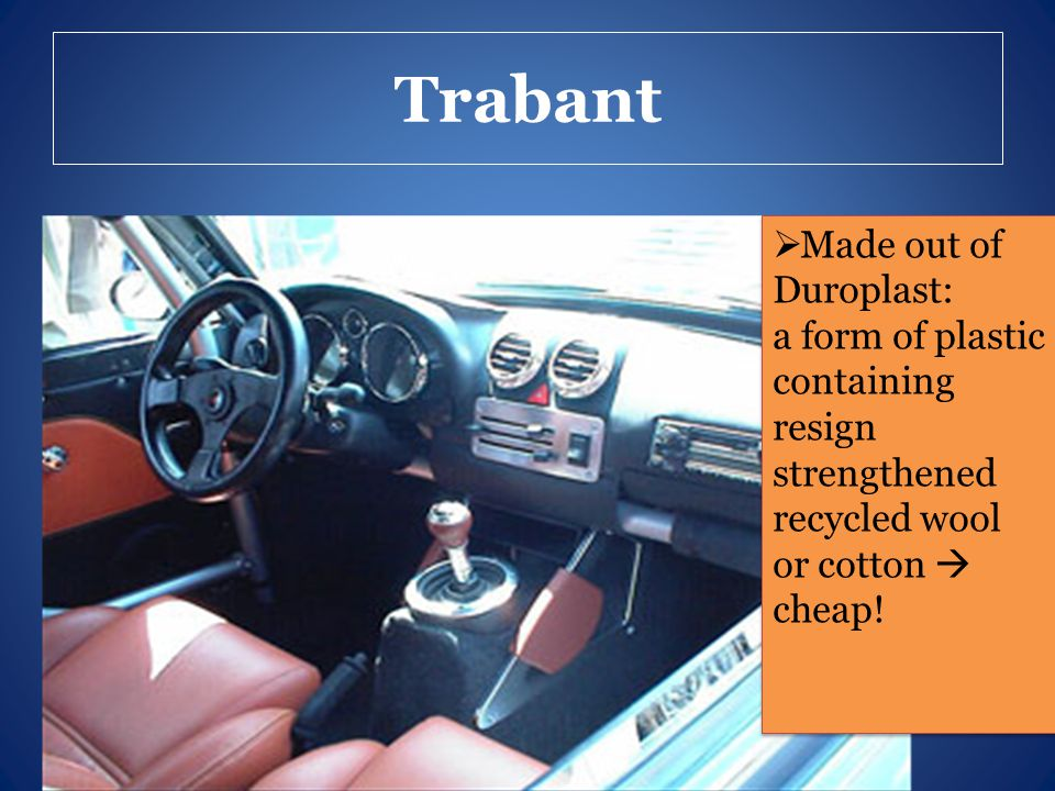 Trabant  Made out of Duroplast: a form of plastic containing resign strengthened recycled wool or cotton  cheap!  Made out of Duroplast: a form of