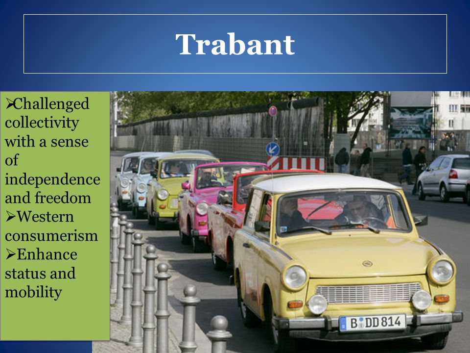 Trabant  Challenged collectivity with a sense of independence and freedom  Western consumerism  Enhance status and mobility  Challenged collectivi
