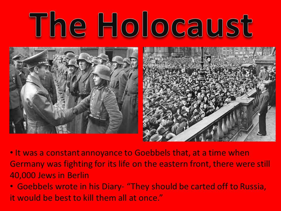 It was a constant annoyance to Goebbels that, at a time when Germany was fighting for its life on the eastern front, there were still 40,000 Jews in Berlin Goebbels wrote in his Diary- They should be carted off to Russia, it would be best to kill them all at once.