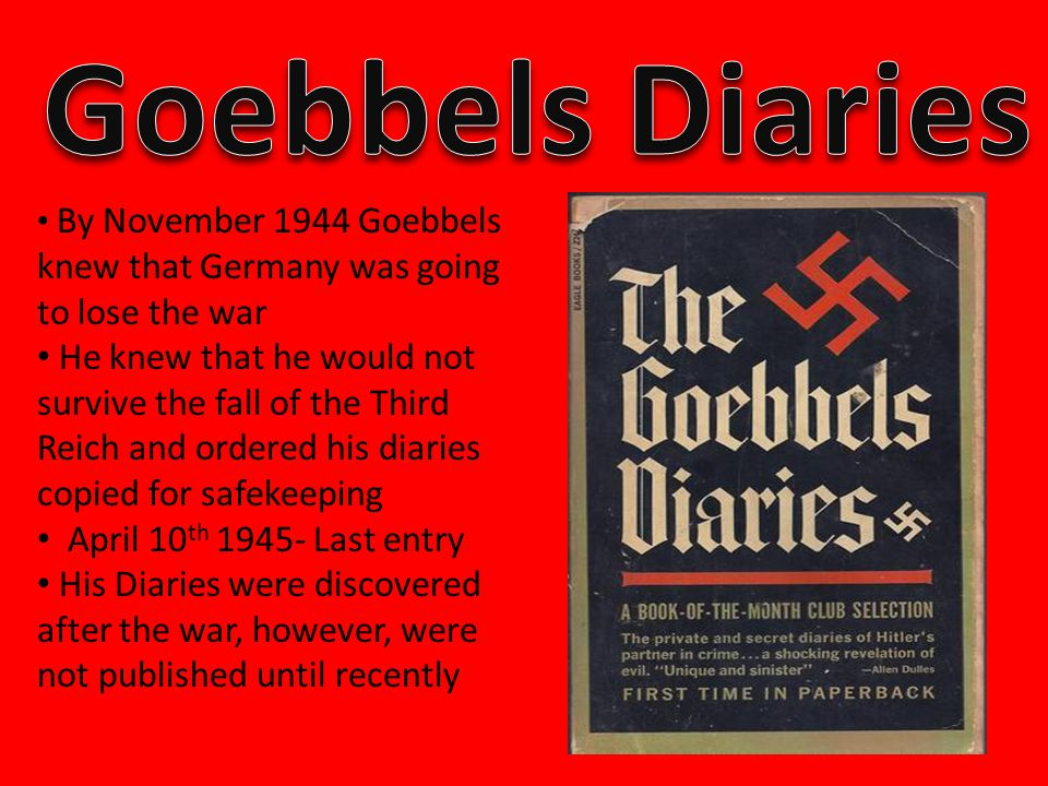 By November 1944 Goebbels knew that Germany was going to lose the war He knew that he would not survive the fall of the Third Reich and ordered his diaries copied for safekeeping April 10 th 1945- Last entry His Diaries were discovered after the war, however, were not published until recently