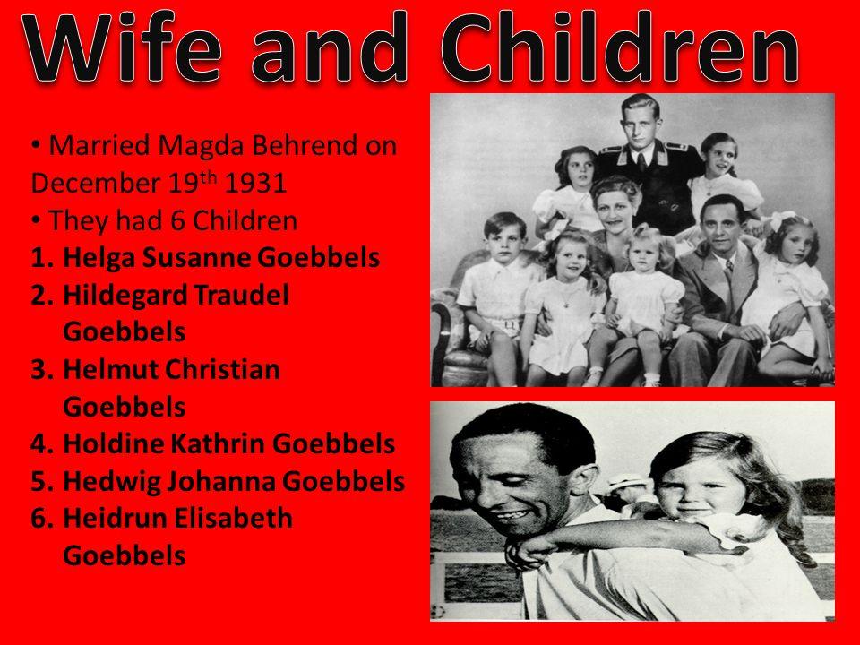 Married Magda Behrend on December 19 th 1931 They had 6 Children 1.Helga Susanne Goebbels 2.Hildegard Traudel Goebbels 3.Helmut Christian Goebbels 4.Holdine Kathrin Goebbels 5.Hedwig Johanna Goebbels 6.Heidrun Elisabeth Goebbels