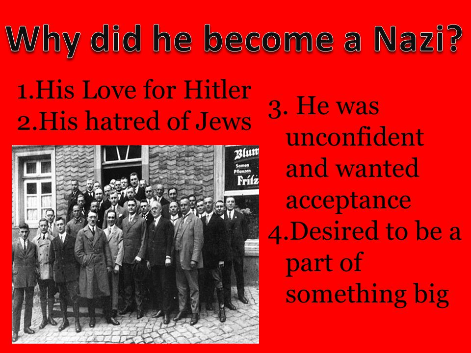 1.His Love for Hitler 2.His hatred of Jews 3. He was unconfident and wanted acceptance 4.Desired to be a part of something big