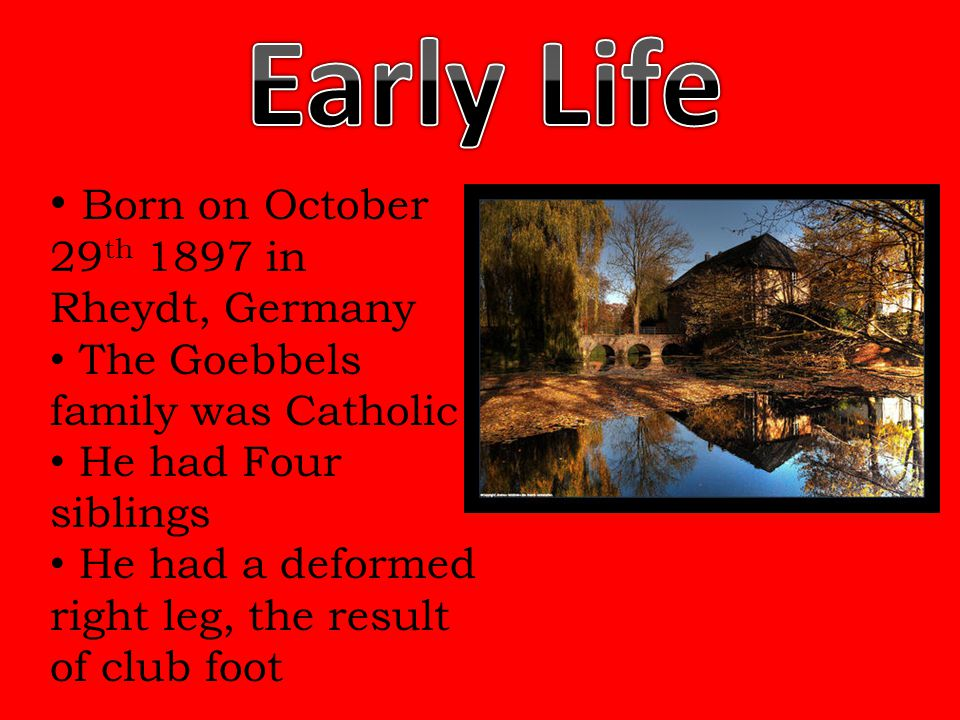 Born on October 29 th 1897 in Rheydt, Germany The Goebbels family was Catholic He had Four siblings He had a deformed right leg, the result of club fo