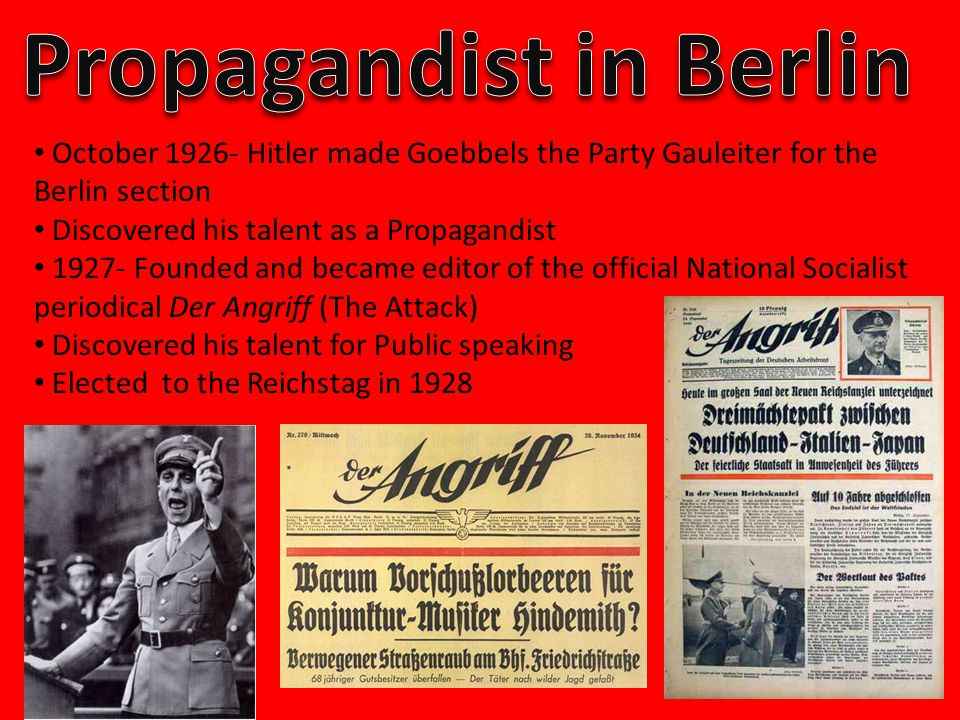 October 1926- Hitler made Goebbels the Party Gauleiter for the Berlin section Discovered his talent as a Propagandist 1927- Founded and became editor of the official National Socialist periodical Der Angriff (The Attack) Discovered his talent for Public speaking Elected to the Reichstag in 1928