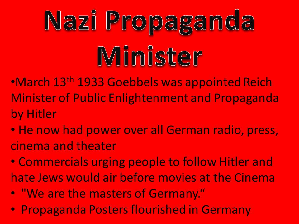March 13 th 1933 Goebbels was appointed Reich Minister of Public Enlightenment and Propaganda by Hitler He now had power over all German radio, press, cinema and theater Commercials urging people to follow Hitler and hate Jews would air before movies at the Cinema We are the masters of Germany. Propaganda Posters flourished in Germany