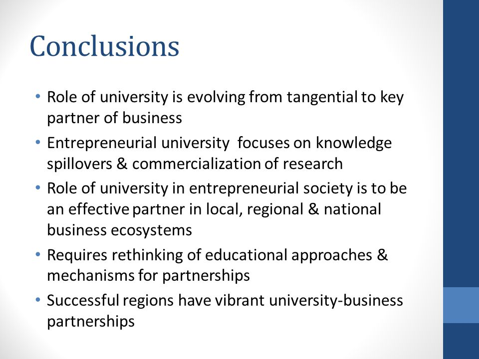 Conclusions Role of university is evolving from tangential to key partner of business Entrepreneurial university focuses on knowledge spillovers & commercialization of research Role of university in entrepreneurial society is to be an effective partner in local, regional & national business ecosystems Requires rethinking of educational approaches & mechanisms for partnerships Successful regions have vibrant university-business partnerships