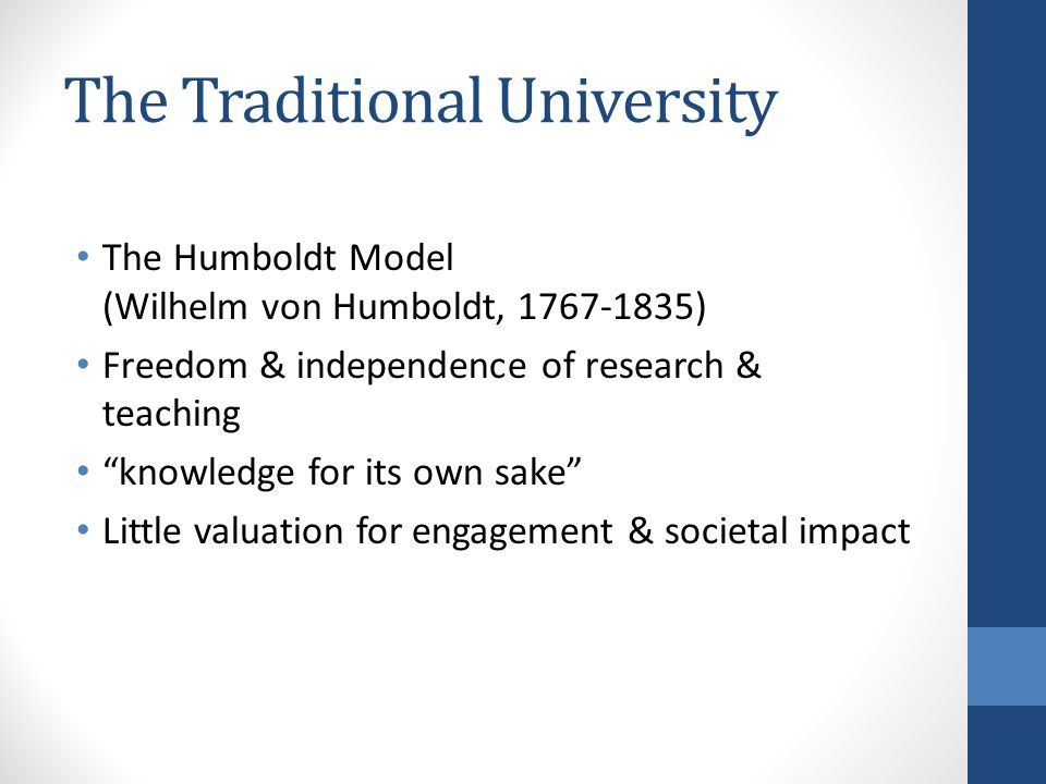 The Traditional University The Humboldt Model (Wilhelm von Humboldt, 1767-1835) Freedom & independence of research & teaching knowledge for its own sake Little valuation for engagement & societal impact