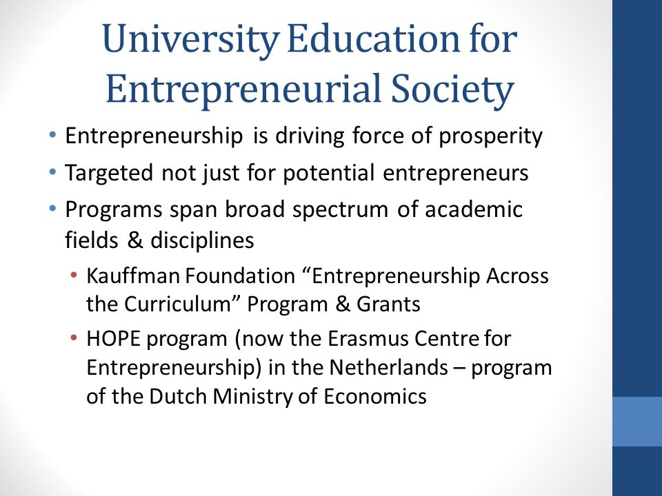 University Education for Entrepreneurial Society Entrepreneurship is driving force of prosperity Targeted not just for potential entrepreneurs Programs span broad spectrum of academic fields & disciplines Kauffman Foundation Entrepreneurship Across the Curriculum Program & Grants HOPE program (now the Erasmus Centre for Entrepreneurship) in the Netherlands – program of the Dutch Ministry of Economics
