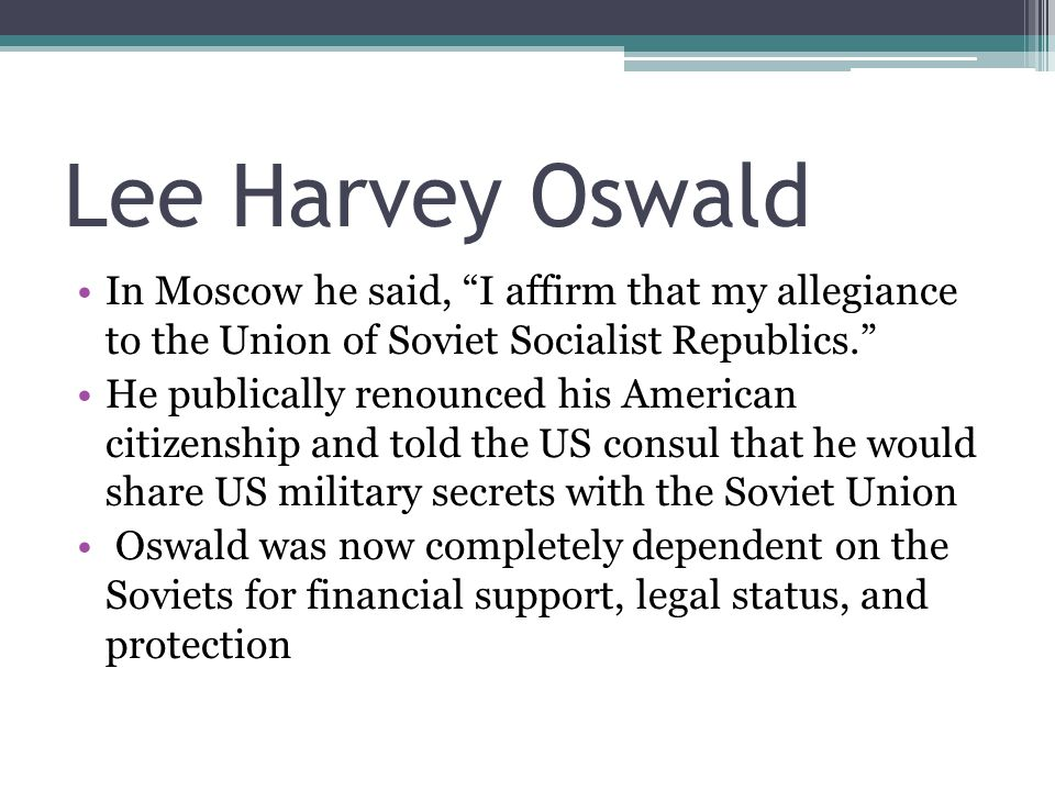 Lee Harvey Oswald In Moscow he said, I affirm that my allegiance to the Union of Soviet Socialist Republics. He publically renounced his American citizenship and told the US consul that he would share US military secrets with the Soviet Union Oswald was now completely dependent on the Soviets for financial support, legal status, and protection