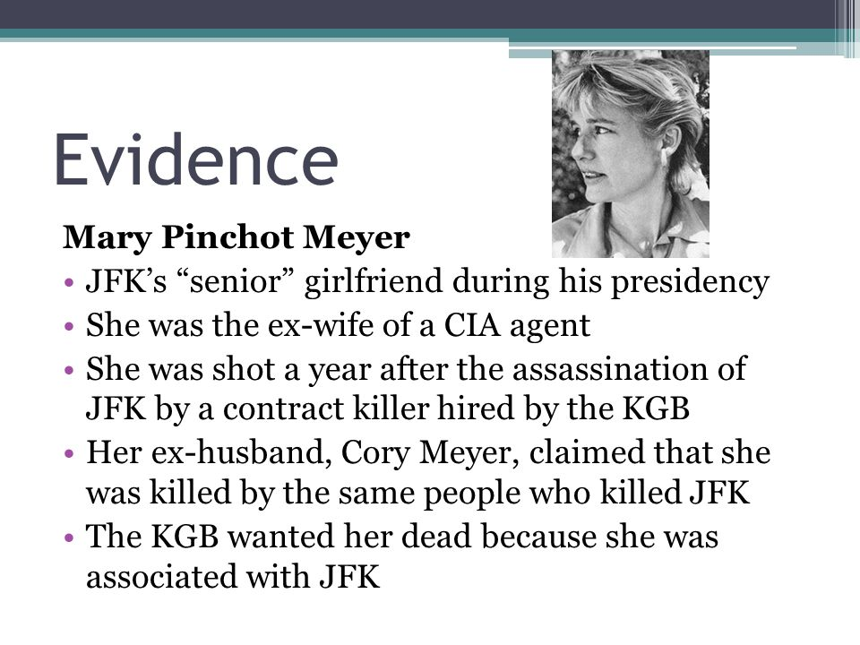 Evidence Mary Pinchot Meyer JFK's senior girlfriend during his presidency She was the ex-wife of a CIA agent She was shot a year after the assassination of JFK by a contract killer hired by the KGB Her ex-husband, Cory Meyer, claimed that she was killed by the same people who killed JFK The KGB wanted her dead because she was associated with JFK