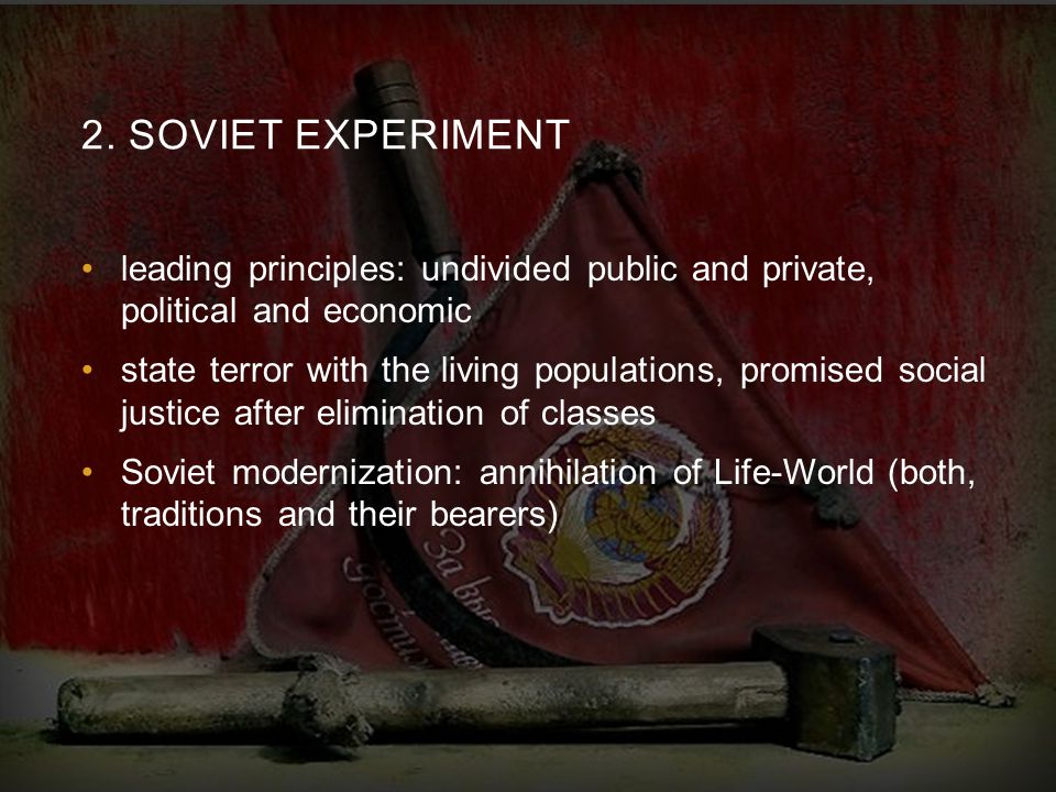 2. SOVIET EXPERIMENT leading principles: undivided public and private, political and economic state terror with the living populations, promised socia