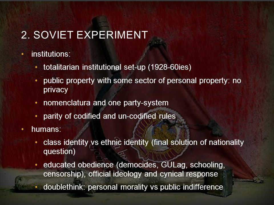 2. SOVIET EXPERIMENT institutions: totalitarian institutional set-up (1928-60ies) public property with some sector of personal property: no privacy no