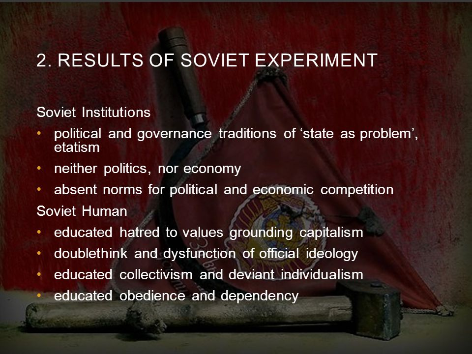2. RESULTS OF SOVIET EXPERIMENT Soviet Institutions political and governance traditions of 'state as problem', etatism neither politics, nor economy a