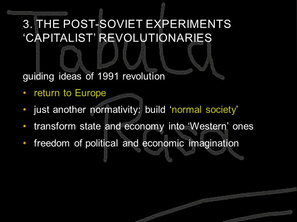 3. THE POST-SOVIET EXPERIMENTS 'CAPITALIST' REVOLUTIONARIES guiding ideas of 1991 revolution return to Europe just another normativity: build 'normal