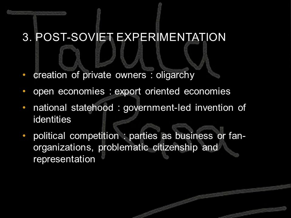 3. POST-SOVIET EXPERIMENTATION creation of private owners : oligarchy open economies : export oriented economies national statehood : government-led i