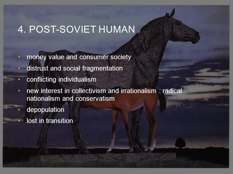 4. POST-SOVIET HUMAN money value and consumer society distrust and social fragmentation conflicting individualism new interest in collectivism and irr