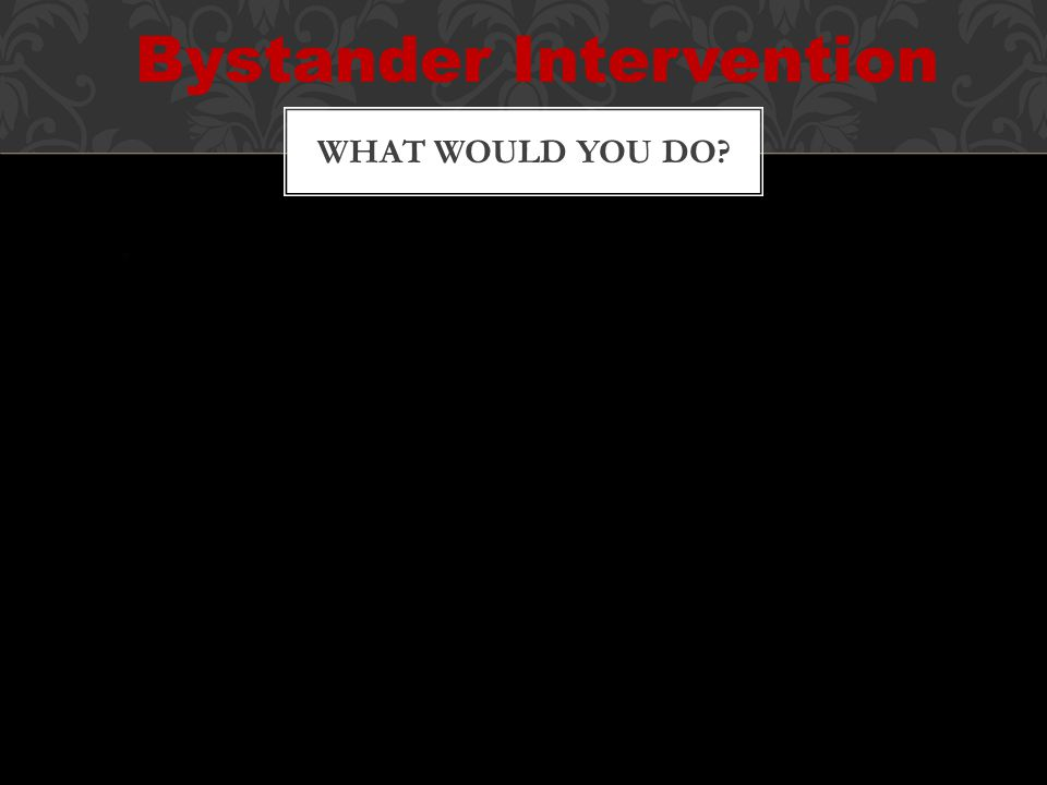 WHAT WOULD YOU DO Bystander Intervention