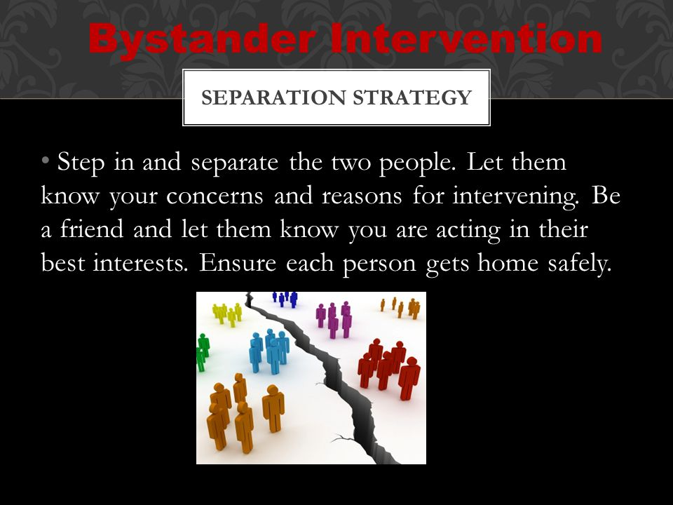 Step in and separate the two people. Let them know your concerns and reasons for intervening.