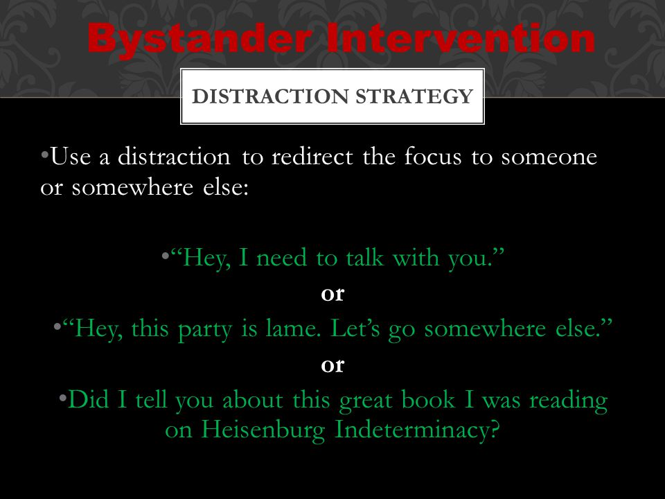 Use a distraction to redirect the focus to someone or somewhere else: Hey, I need to talk with you. or Hey, this party is lame.