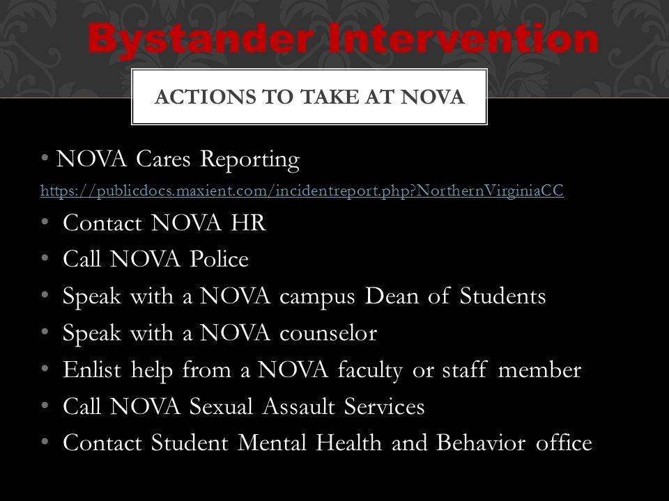 NOVA Cares Reporting https://publicdocs.maxient.com/incidentreport.php NorthernVirginiaCC Contact NOVA HR Call NOVA Police Speak with a NOVA campus Dean of Students Speak with a NOVA counselor Enlist help from a NOVA faculty or staff member Call NOVA Sexual Assault Services Contact Student Mental Health and Behavior office ACTIONS TO TAKE AT NOVA Bystander Intervention