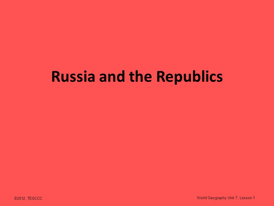 Russia and the Republics ©2012, TESCCC World Geography Unit 7, Lesson 1