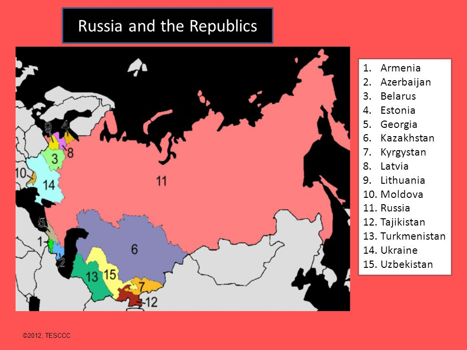 Russia and the Republics 1.Armenia 2.Azerbaijan 3.Belarus 4.Estonia 5.Georgia 6.Kazakhstan 7.Kyrgystan 8.Latvia 9.Lithuania 10.Moldova 11.Russia 12.Tajikistan 13.Turkmenistan 14.Ukraine 15.Uzbekistan ©2012, TESCCC