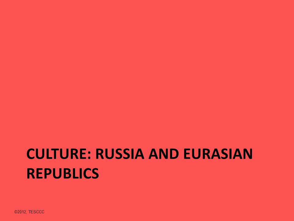 CULTURE: RUSSIA AND EURASIAN REPUBLICS ©2012, TESCCC