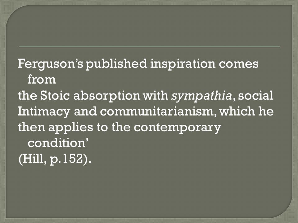 Ferguson's published inspiration comes from the Stoic absorption with sympathia, social Intimacy and communitarianism, which he then applies to the contemporary condition' (Hill, p.152).