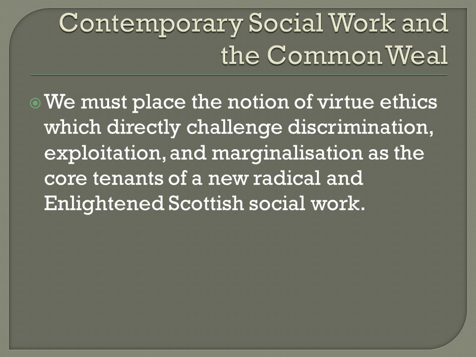  We must place the notion of virtue ethics which directly challenge discrimination, exploitation, and marginalisation as the core tenants of a new radical and Enlightened Scottish social work.