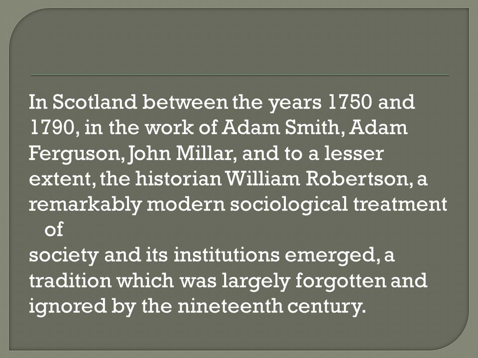 In Scotland between the years 1750 and 1790, in the work of Adam Smith, Adam Ferguson, John Millar, and to a lesser extent, the historian William Robertson, a remarkably modern sociological treatment of society and its institutions emerged, a tradition which was largely forgotten and ignored by the nineteenth century.