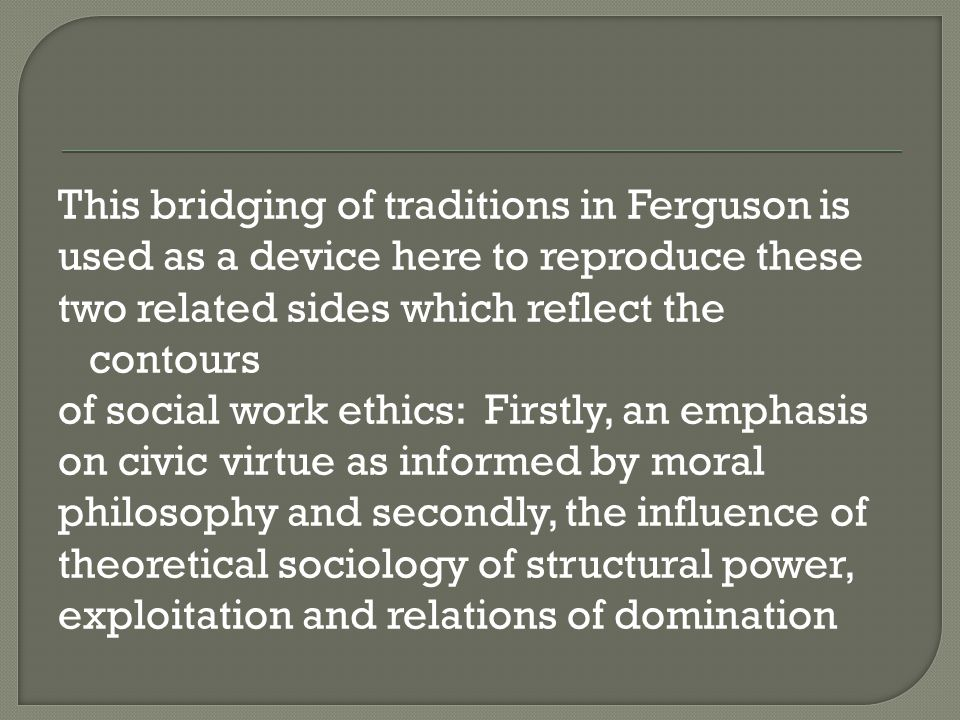 This bridging of traditions in Ferguson is used as a device here to reproduce these two related sides which reflect the contours of social work ethics: Firstly, an emphasis on civic virtue as informed by moral philosophy and secondly, the influence of theoretical sociology of structural power, exploitation and relations of domination