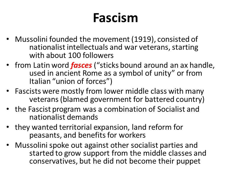Fascism Mussolini founded the movement (1919), consisted of nationalist intellectuals and war veterans, starting with about 100 followers from Latin w