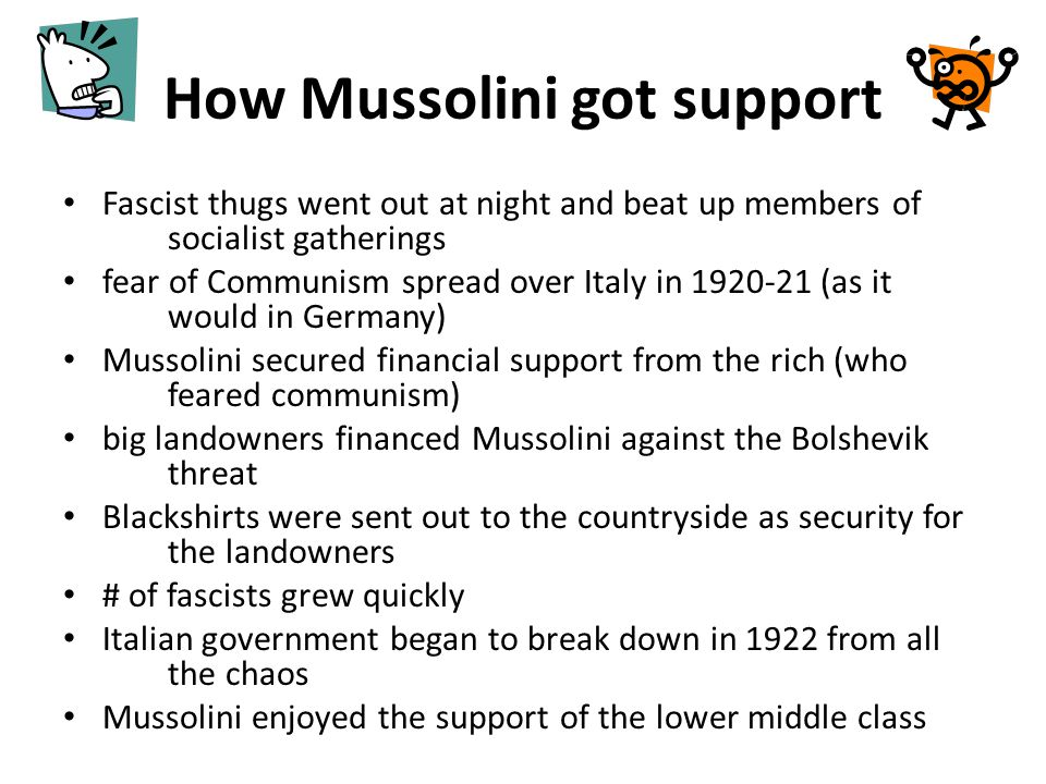 How Mussolini got support Fascist thugs went out at night and beat up members of socialist gatherings fear of Communism spread over Italy in 1920-21 (