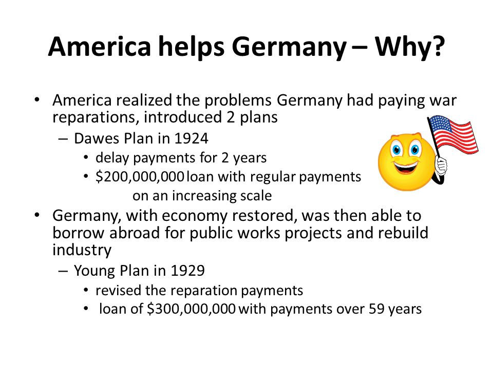 America helps Germany – Why? America realized the problems Germany had paying war reparations, introduced 2 plans – Dawes Plan in 1924 delay payments