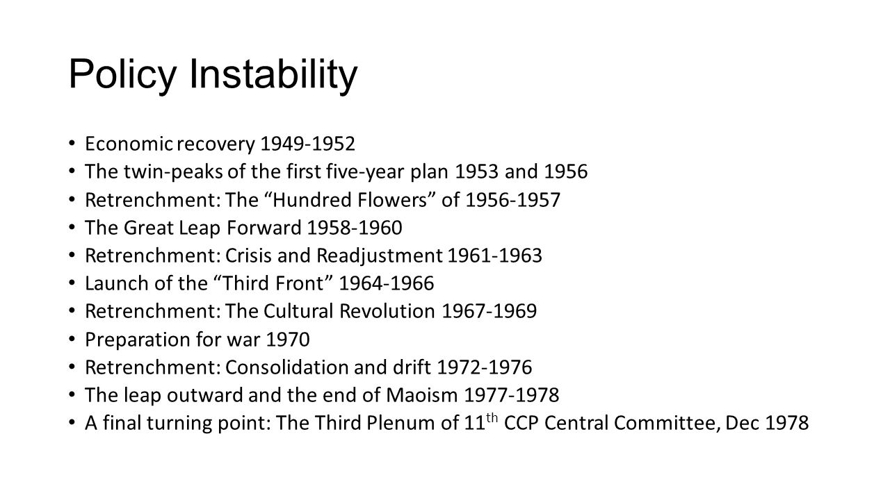 Policy Instability Economic recovery 1949-1952 The twin-peaks of the first five-year plan 1953 and 1956 Retrenchment: The Hundred Flowers of 1956-1957 The Great Leap Forward 1958-1960 Retrenchment: Crisis and Readjustment 1961-1963 Launch of the Third Front 1964-1966 Retrenchment: The Cultural Revolution 1967-1969 Preparation for war 1970 Retrenchment: Consolidation and drift 1972-1976 The leap outward and the end of Maoism 1977-1978 A final turning point: The Third Plenum of 11 th CCP Central Committee, Dec 1978