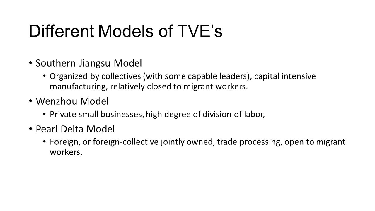 Different Models of TVE's Southern Jiangsu Model Organized by collectives (with some capable leaders), capital intensive manufacturing, relatively closed to migrant workers.