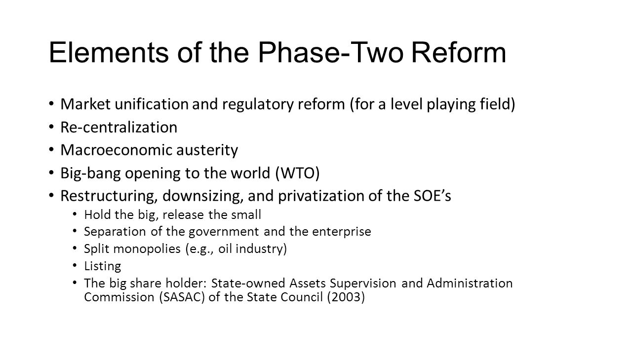 Elements of the Phase-Two Reform Market unification and regulatory reform (for a level playing field) Re-centralization Macroeconomic austerity Big-bang opening to the world (WTO) Restructuring, downsizing, and privatization of the SOE's Hold the big, release the small Separation of the government and the enterprise Split monopolies (e.g., oil industry) Listing The big share holder: State-owned Assets Supervision and Administration Commission (SASAC) of the State Council (2003)