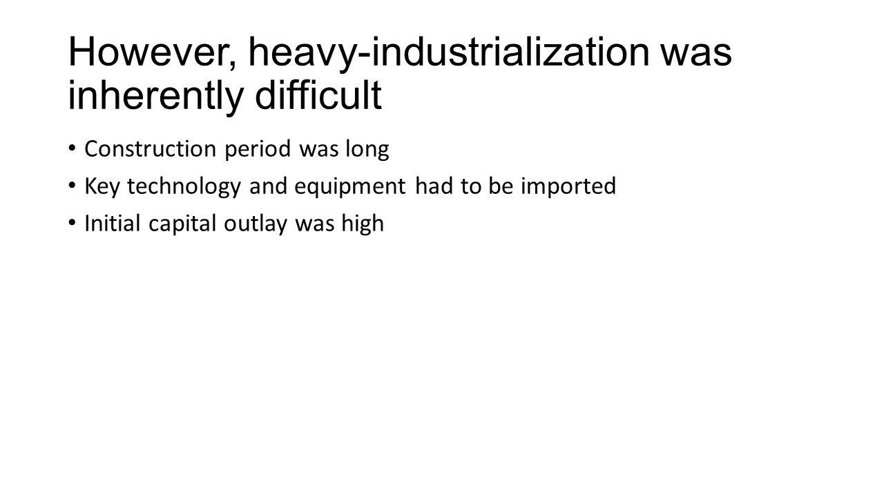 However, heavy-industrialization was inherently difficult Construction period was long Key technology and equipment had to be imported Initial capital outlay was high